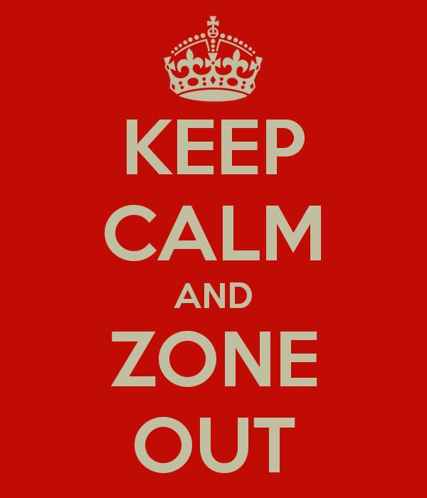 Keep Calm and Zone Out
